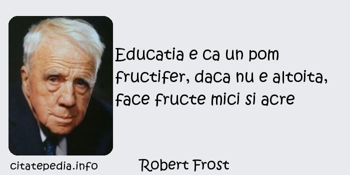 Robert Frost - Educatia e ca un pom fructifer, daca nu e altoita, face fructe mici si acre