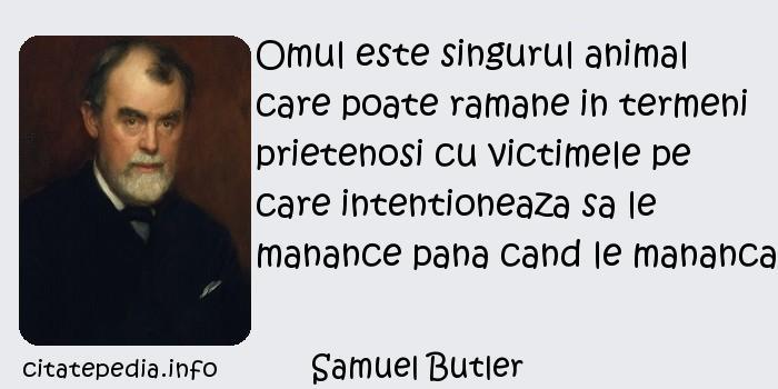 Samuel Butler - Omul este singurul animal care poate ramane in termeni prietenosi cu victimele pe care intentioneaza sa le manance pana cand le mananca.