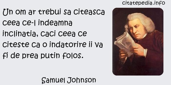 Samuel Johnson - Un om ar trebui sa citeasca ceea ce-l indeamna inclinatia, caci ceea ce citeste ca o indatorire ii va fi de prea putin folos.
