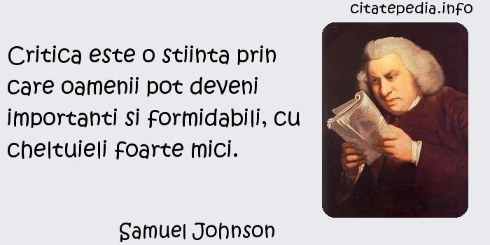 Samuel Johnson - Critica este o stiinta prin care oamenii pot deveni importanti si formidabili, cu cheltuieli foarte mici.