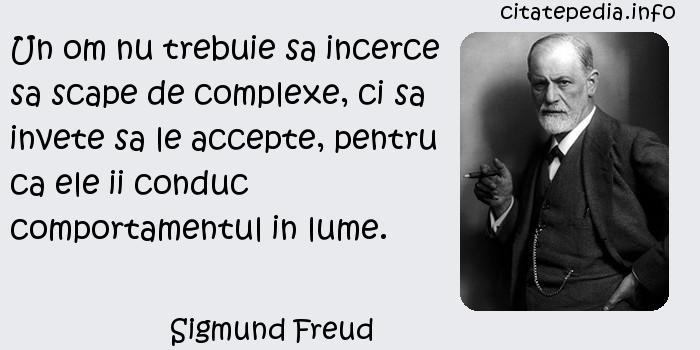 Sigmund Freud - Un om nu trebuie sa incerce sa scape de complexe, ci sa invete sa le accepte, pentru ca ele ii conduc comportamentul in lume.
