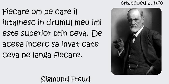 Sigmund Freud - Fiecare om pe care il intalnesc in drumul meu imi este superior prin ceva. De aceea incerc sa invat cate ceva pe langa fiecare.