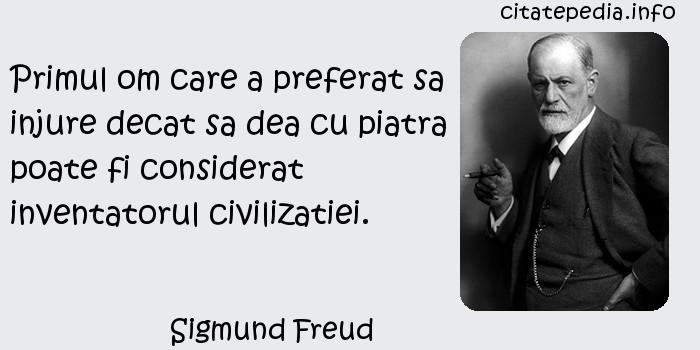 Sigmund Freud - Primul om care a preferat sa injure decat sa dea cu piatra poate fi considerat inventatorul civilizatiei.