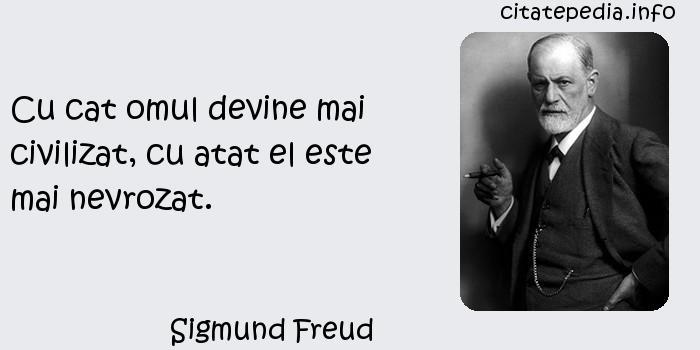 Sigmund Freud - Cu cat omul devine mai civilizat, cu atat el este mai nevrozat.