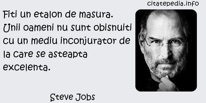 Steve Jobs - Fiti un etalon de masura. Unii oameni nu sunt obisnuiti cu un mediu inconjurator de la care se asteapta excelenta.