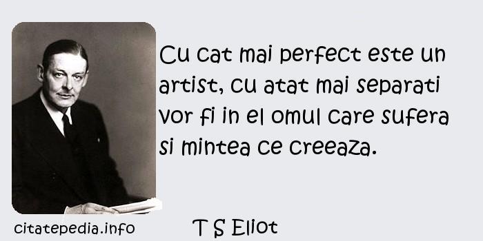 T S Eliot - Cu cat mai perfect este un artist, cu atat mai separati vor fi in el omul care sufera si mintea ce creeaza.