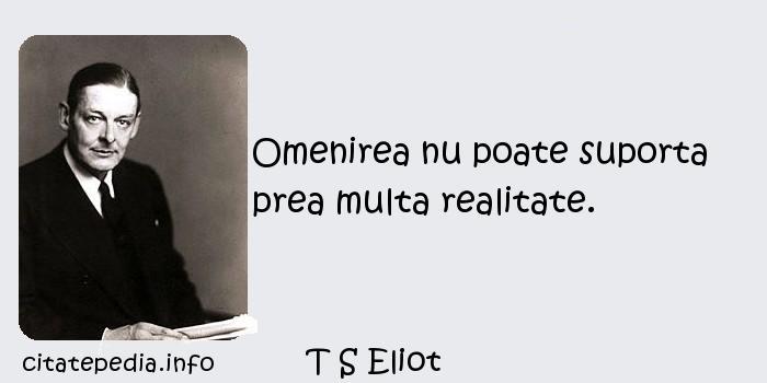 T S Eliot - Omenirea nu poate suporta prea multa realitate.