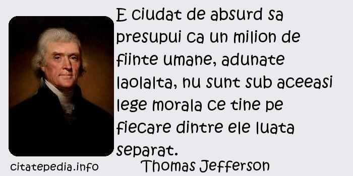 Thomas Jefferson - E ciudat de absurd sa presupui ca un milion de fiinte umane, adunate laolalta, nu sunt sub aceeasi lege morala ce tine pe fiecare dintre ele luata separat.