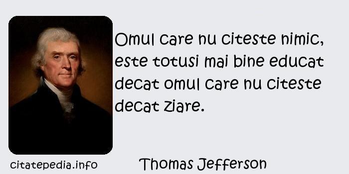 Thomas Jefferson - Omul care nu citeste nimic, este totusi mai bine educat decat omul care nu citeste decat ziare.