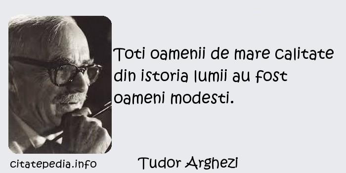Tudor Arghezi - Toti oamenii de mare calitate din istoria lumii au fost oameni modesti.