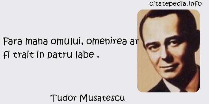 Tudor Musatescu - Fara mana omului, omenirea ar fi trait in patru labe .