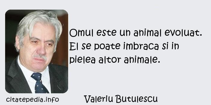 Valeriu Butulescu - Omul este un animal evoluat. El se poate imbraca si in pielea altor animale.
