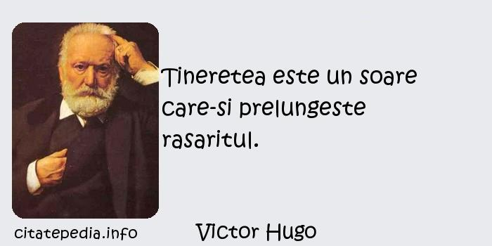 Victor Hugo - Tineretea este un soare care-si prelungeste rasaritul.