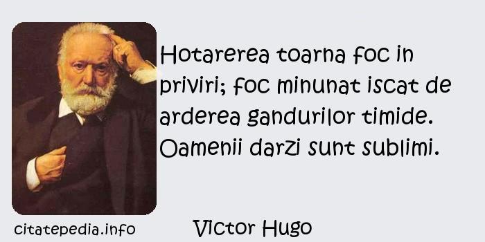 Victor Hugo - Hotarerea toarna foc in priviri; foc minunat iscat de arderea gandurilor timide. Oamenii darzi sunt sublimi.