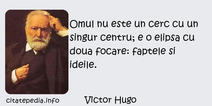 Victor Hugo - Omul nu este un cerc cu un singur centru; e o elipsa cu doua focare: faptele si ideile.
