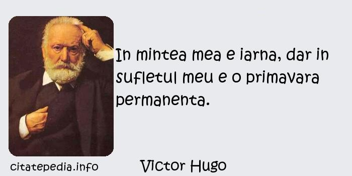 Victor Hugo - In mintea mea e iarna, dar in sufletul meu e o primavara permanenta.