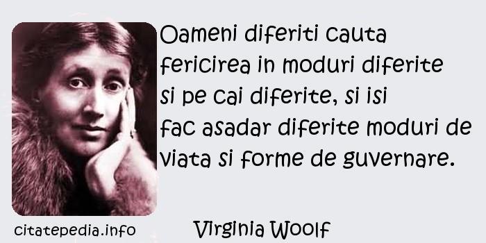 Virginia Woolf - Oameni diferiti cauta fericirea in moduri diferite si pe cai diferite, si isi fac asadar diferite moduri de viata si forme de guvernare.