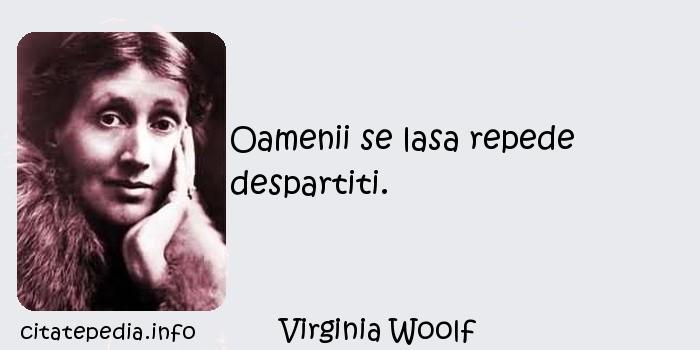 Virginia Woolf - Oamenii se lasa repede despartiti.