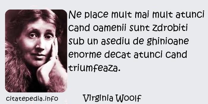 Virginia Woolf - Ne place mult mai mult atunci cand oamenii sunt zdrobiti sub un asediu de ghinioane enorme decat atunci cand triumfeaza.