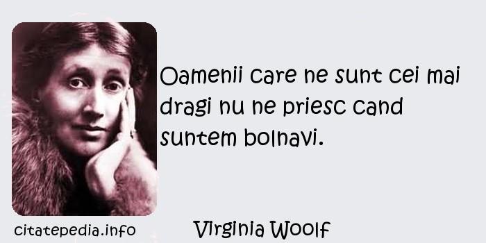 Virginia Woolf - Oamenii care ne sunt cei mai dragi nu ne priesc cand suntem bolnavi.