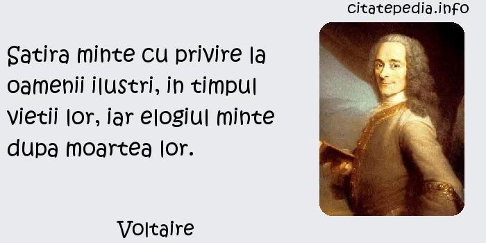 Voltaire - Satira minte cu privire la oamenii ilustri, in timpul vietii lor, iar elogiul minte dupa moartea lor.