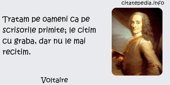 Voltaire - Tratam pe oameni ca pe scrisorile primite; le citim cu graba, dar nu le mai recitim.