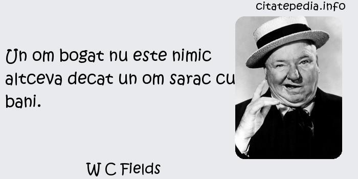W C Fields - Un om bogat nu este nimic altceva decat un om sarac cu bani.