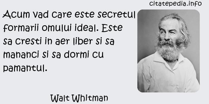 Walt Whitman - Acum vad care este secretul formarii omului ideal. Este sa cresti in aer liber si sa mananci si sa dormi cu pamantul.