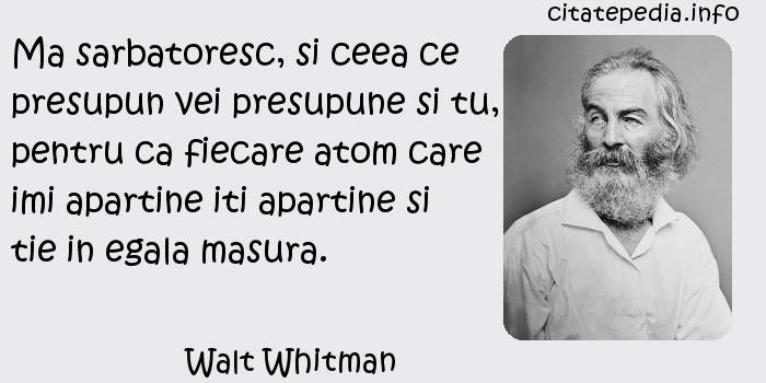 Walt Whitman - Ma sarbatoresc, si ceea ce presupun vei presupune si tu, pentru ca fiecare atom care imi apartine iti apartine si tie in egala masura.