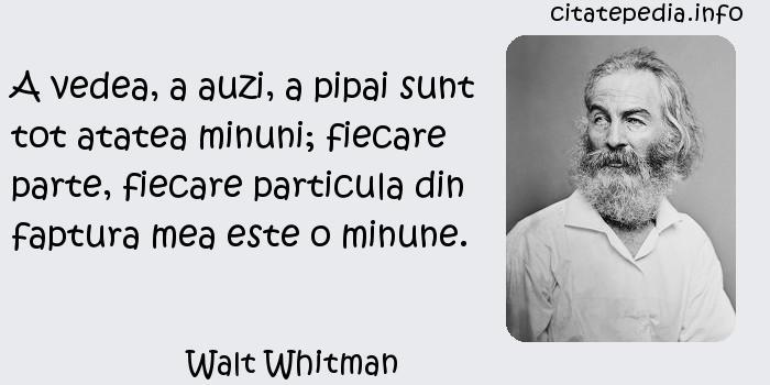 Walt Whitman - A vedea, a auzi, a pipai sunt tot atatea minuni; fiecare parte, fiecare particula din faptura mea este o minune.
