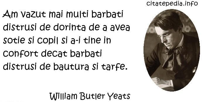 William Butler Yeats - Am vazut mai multi barbati distrusi de dorinta de a avea sotie si copil si a-i tine in confort decat barbati distrusi de bautura si tarfe.