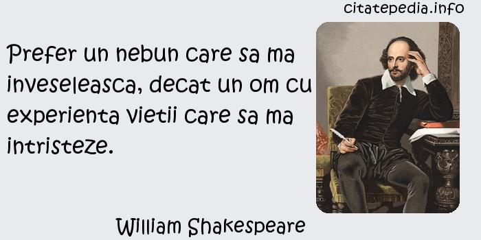 William Shakespeare - Prefer un nebun care sa ma inveseleasca, decat un om cu experienta vietii care sa ma intristeze.