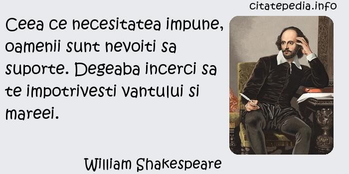 William Shakespeare - Ceea ce necesitatea impune, oamenii sunt nevoiti sa suporte. Degeaba incerci sa te impotrivesti vantului si mareei.