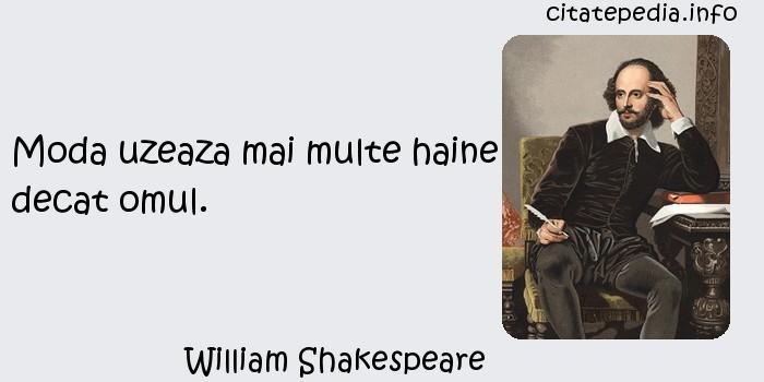 William Shakespeare - Moda uzeaza mai multe haine decat omul.
