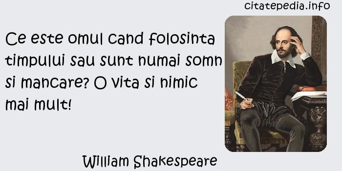 William Shakespeare - Ce este omul cand folosinta timpului sau sunt numai somn si mancare? O vita si nimic mai mult!