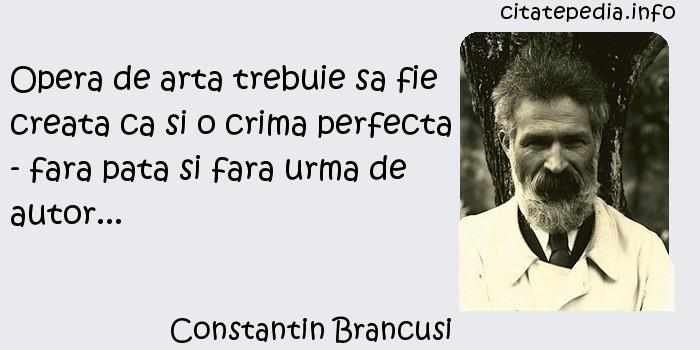 Constantin Brancusi - Opera de arta trebuie sa fie creata ca si o crima perfecta - fara pata si fara urma de autor...