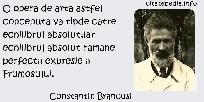 Constantin Brancusi - O opera de arta astfel conceputa va tinde catre echilibrul absolut;iar echilibrul absolut ramane perfecta expresie a Frumosului.