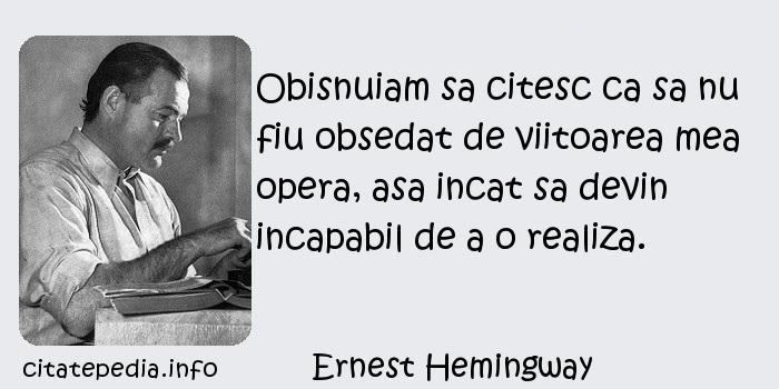 Ernest Hemingway - Obisnuiam sa citesc ca sa nu fiu obsedat de viitoarea mea opera, asa incat sa devin incapabil de a o realiza.