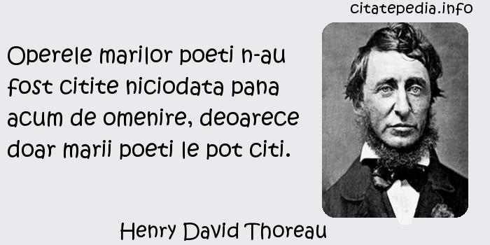 Henry David Thoreau - Operele marilor poeti n-au fost citite niciodata pana acum de omenire, deoarece doar marii poeti le pot citi.
