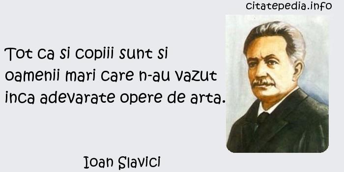 Ioan Slavici - Tot ca si copiii sunt si oamenii mari care n-au vazut inca adevarate opere de arta.