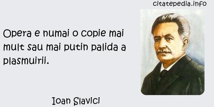 Ioan Slavici - Opera e numai o copie mai mult sau mai putin palida a plasmuirii.