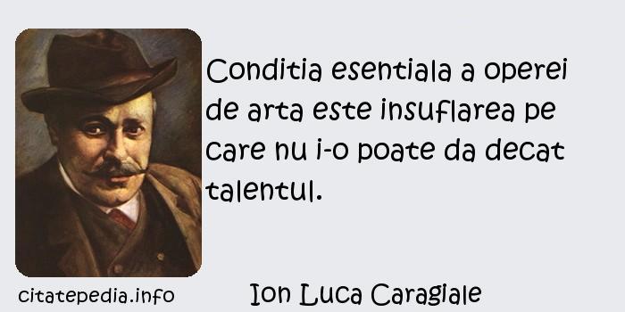 Ion Luca Caragiale - Conditia esentiala a operei de arta este insuflarea pe care nu i-o poate da decat talentul.