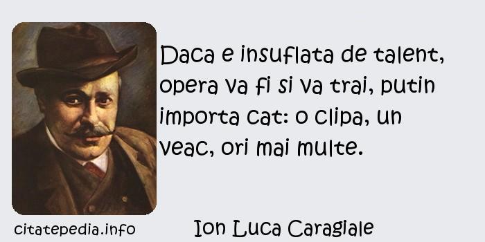 Ion Luca Caragiale - Daca e insuflata de talent, opera va fi si va trai, putin importa cat: o clipa, un veac, ori mai multe.