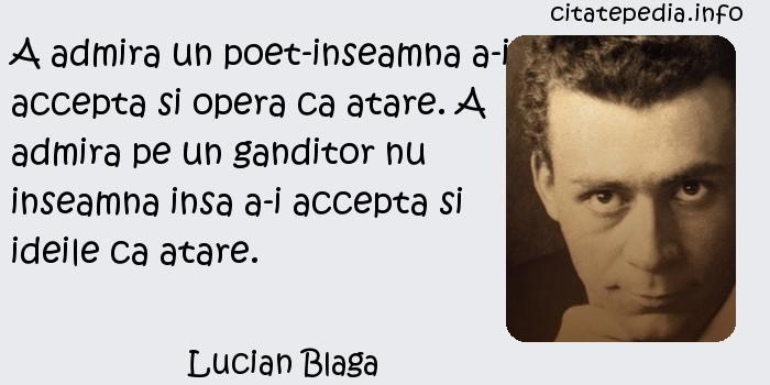 Lucian Blaga - A admira un poet-inseamna a-i accepta si opera ca atare. A admira pe un ganditor nu inseamna insa a-i accepta si ideile ca atare.