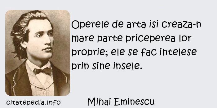 Mihai Eminescu - Operele de arta isi creaza-n mare parte priceperea lor proprie; ele se fac intelese prin sine insele.