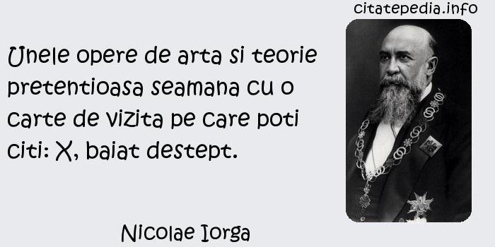 Nicolae Iorga - Unele opere de arta si teorie pretentioasa seamana cu o carte de vizita pe care poti citi: X, baiat destept.