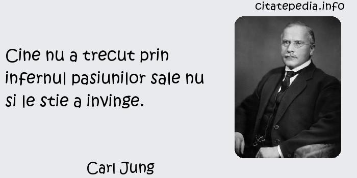 Carl Jung - Cine nu a trecut prin infernul pasiunilor sale nu si le stie a invinge.