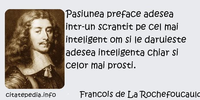 Francois de La Rochefoucauld - Pasiunea preface adesea intr-un scrantit pe cel mai inteligent om si le daruieste adesea inteligenta chiar si celor mai prosti.