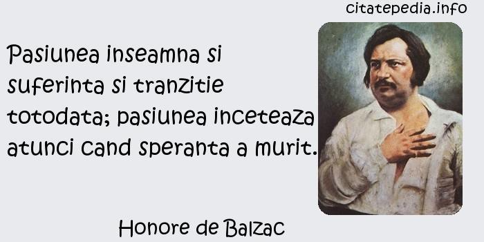 Honore de Balzac - Pasiunea inseamna si suferinta si tranzitie totodata; pasiunea inceteaza atunci cand speranta a murit.