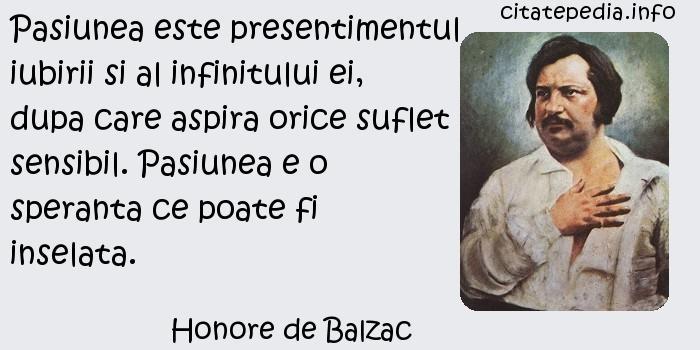 Honore de Balzac - Pasiunea este presentimentul iubirii si al infinitului ei, dupa care aspira orice suflet sensibil. Pasiunea e o speranta ce poate fi inselata.